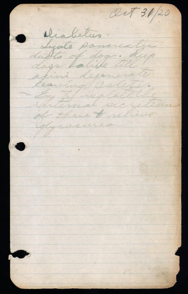 "In Banting's handwriting, dated Oct 31, 1920: ""Diabetus - Ligate pancreatic ducts of dog - Keep dogs alive till acini degenerate leaving Islets - Try to insolate the internal secretion of these to relieve glycosuria"""